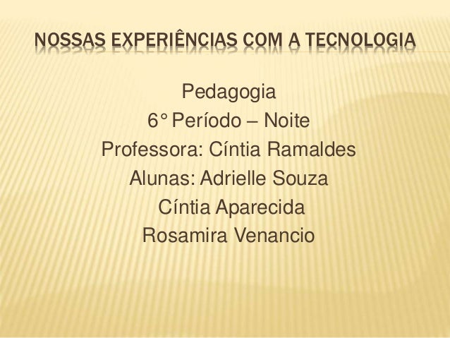NOSSAS EXPERIÊNCIAS COM A TECNOLOGIA Pedagogia 6° Período – Noite Professora: Cíntia Ramaldes Alunas: Adrielle Souza Cínti...