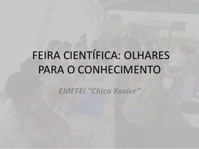 """FEIRA CIENTÍFICA: OLHARES PARA O CONHECIMENTO EMEFEI """"Chico Xavier"""""""