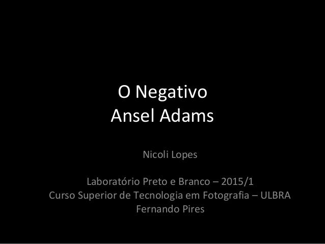 O Negativo Ansel Adams Nicoli Lopes Laboratório Preto e Branco – 2015/1 Curso Superior de Tecnologia em Fotografia – ULBRA...