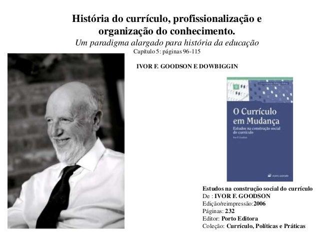 Estudos na construção social do currículo De : IVOR F. GOODSON Edição/reimpressão:2006 Páginas: 232 Editor: Porto Editora ...