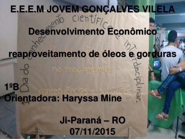E.E.E.M JOVEM GONÇALVES VILELA Desenvolvimento Econômico reaproveitamento de óleos e gorduras 1ºB Orientadora: Haryssa Min...