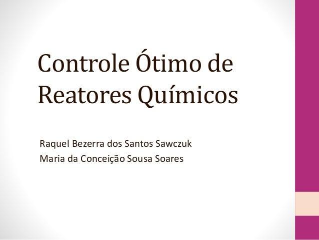 Controle Ótimo de Reatores Químicos Raquel Bezerra dos Santos Sawczuk Maria da Conceição Sousa Soares
