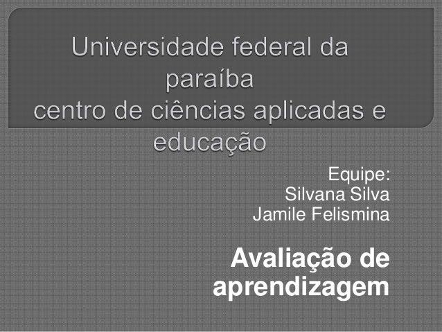 Equipe: Silvana Silva Jamile Felismina Avaliação de aprendizagem