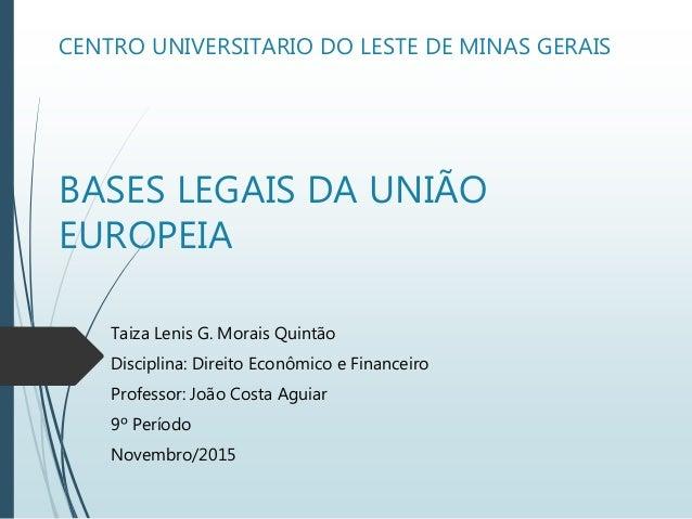 CENTRO UNIVERSITARIO DO LESTE DE MINAS GERAIS BASES LEGAIS DA UNIÃO EUROPEIA Taiza Lenis G. Morais Quintão Disciplina: Dir...
