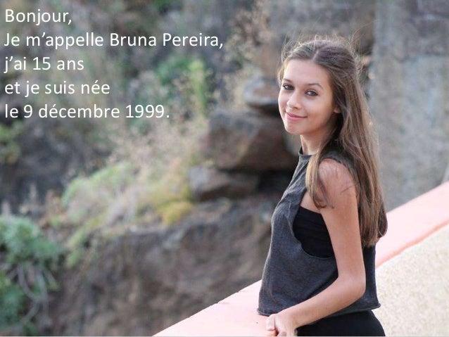 Bonjour, Je m'appelle Bruna Pereira, j'ai 15 ans et je suis née le 9 décembre 1999.