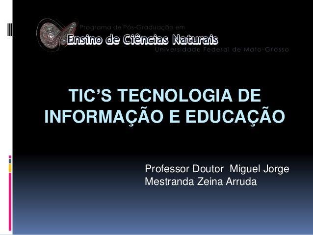 TIC'S TECNOLOGIA DE INFORMAÇÃO E EDUCAÇÃO Professor Doutor Miguel Jorge Mestranda Zeina Arruda