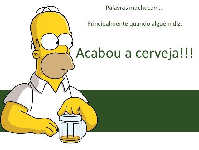 Palavras machucam... Principalmente quando alguém diz: Acabou a cerveja!!!