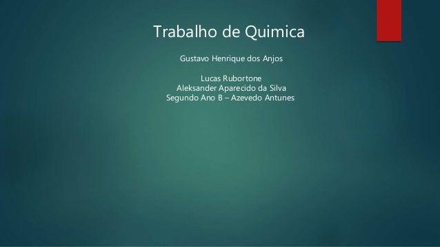 Trabalho de Quimica Gustavo Henrique dos Anjos Lucas Rubortone Aleksander Aparecido da Silva Segundo Ano B – Azevedo Antun...