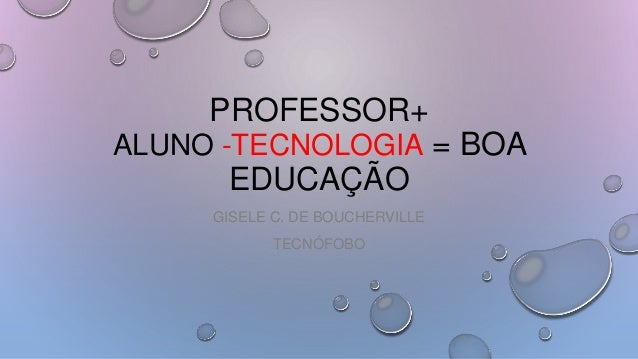 PROFESSOR+ ALUNO -TECNOLOGIA = BOA EDUCAÇÃO GISELE C. DE BOUCHERVILLE TECNÓFOBO