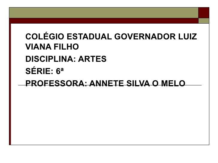 COLÉGIO ESTADUAL GOVERNADOR LUIZVIANA FILHODISCIPLINA: ARTESSÉRIE: 6ªPROFESSORA: ANNETE SILVA O MELO