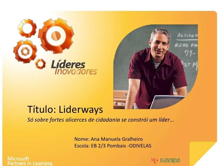 Título: Liderways<br />Só sobre fortes alicerces de cidadania se constrói um líder…<br />Nome: Ana Manuela Gralheiro <br /...