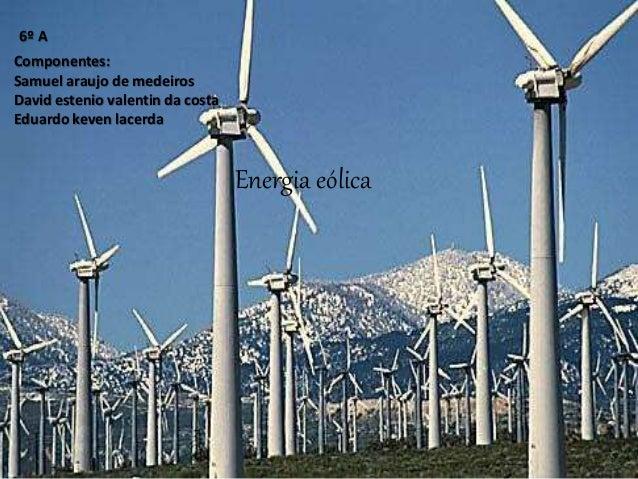 Energia eólica Componentes: Samuel araujo de medeiros David estenio valentin da costa Eduardo keven lacerda 6º A