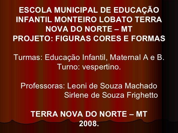 ESCOLA MUNICIPAL DE EDUCAÇÃO INFANTIL MONTEIRO LOBATO TERRA NOVA DO NORTE – MT PROJETO: FIGURAS CORES E FORMAS Turmas: Edu...