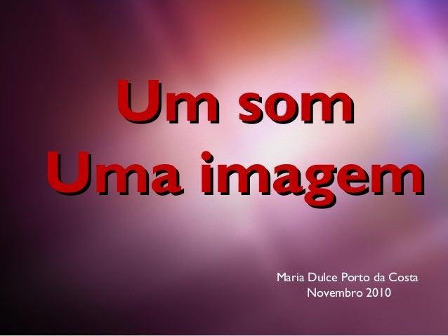 Um somUm som Uma imagemUma imagem Maria Dulce Porto da Costa Novembro 2010