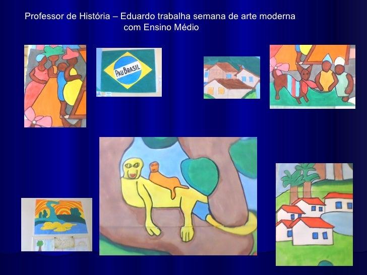 Professor de História – Eduardo trabalha semana de arte moderna                         com Ensino Médio