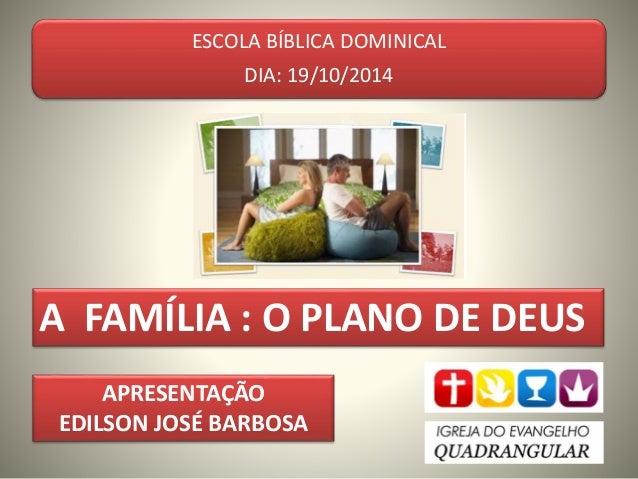 ESCOLA BÍBLICA DOMINICAL  DIA: 19/10/2014  A FAMÍLIA : O PLANO DE DEUS  APRESENTAÇÃO  EDILSON JOSÉ BARBOSA
