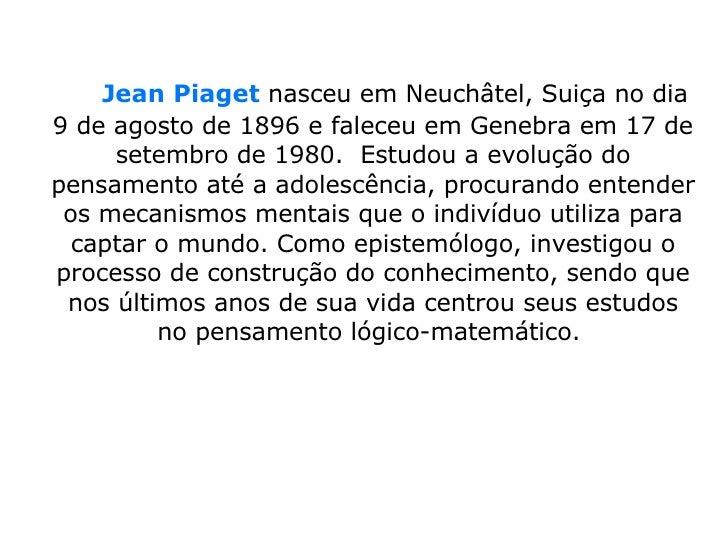 Jean Piaget  nasceu em Neuchâtel, Suiça no dia 9 de agosto de 1896 e faleceu em Genebra em 17 de setembro de 1980....