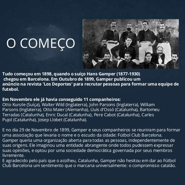 Tudo começou em 1898, quando o suíço Hans Gamper (1877-1930) chegou em Barcelona. Em Outubro de 1899, Gamper publicou um a...