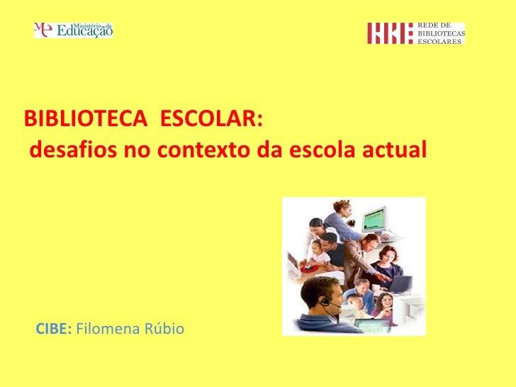 BIBLIOTECA ESCOLAR:desafios no contexto da escola actual CIBE: Filomena Rúbio