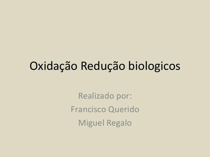 Oxidação Redução biologicos<br />Realizado por:<br />Francisco Querido<br />Miguel Regalo<br />