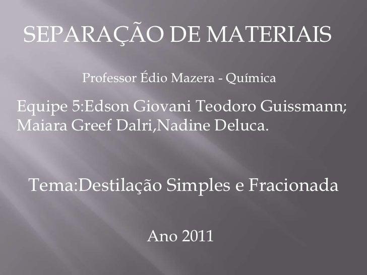 SEPARAÇÃO DE MATERIAIS<br />Professor ÉdioMazera - Química<br />Equipe 5:Edson Giovani Teodoro Guissmann;<br />MaiaraGreef...