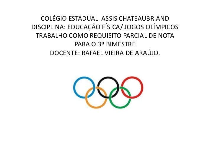 COLÉGIO ESTADUAL ASSIS CHATEAUBRIANDDISCIPLINA: EDUCAÇÃO FÍSICA/ JOGOS OLÍMPICOS TRABALHO COMO REQUISITO PARCIAL DE NOTA  ...