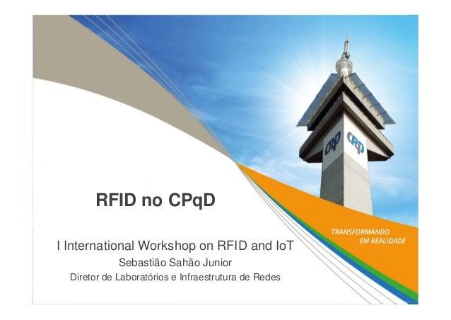 RFID no CPqDI International Workshop on RFID and IoTSebastião Sahão JuniorDiretor de Laboratórios e Infraestrutura de Redes