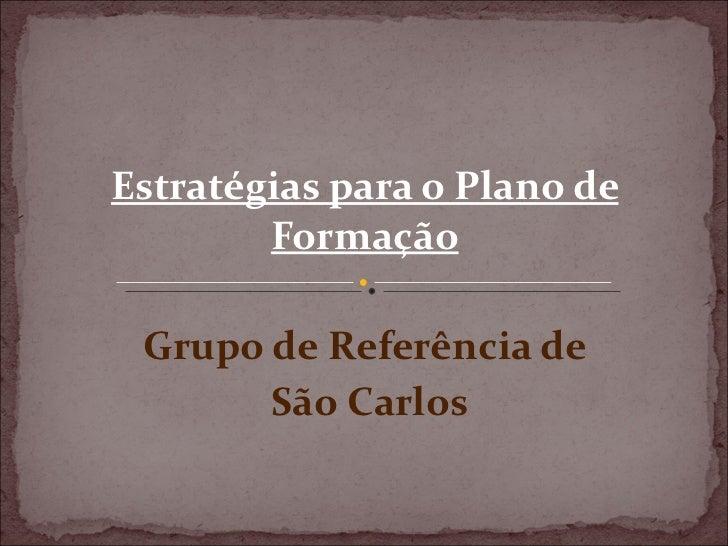 Estratégias para o Plano de        Formação Grupo de Referência de       São Carlos