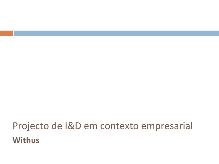 <ul><li>Projecto de I&D em contexto empresarial </li></ul><ul><li>Withus </li></ul>