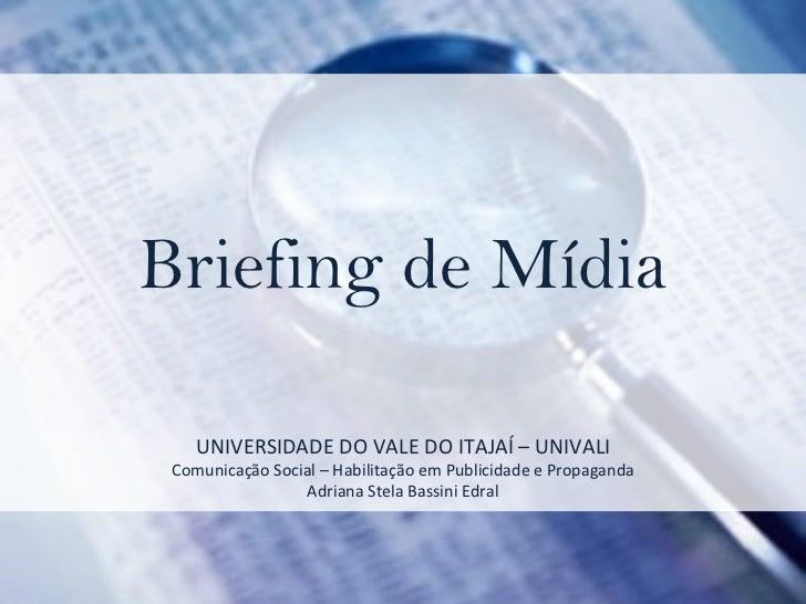 Briefing de Mídia UNIVERSIDADE DO VALE DO ITAJAÍ – UNIVALI Comunicação Social – Habilitação em Publicidade e Propaganda Ad...