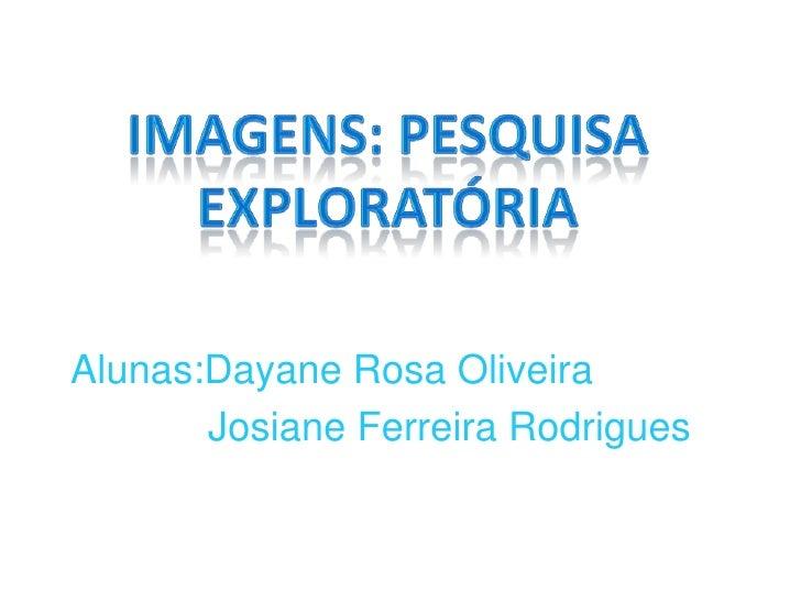 Imagens: Pesquisa Exploratória<br />Alunas:Dayane Rosa Oliveira<br />          Josiane Ferreira Rodrigues<br />