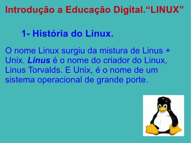 """Introdução a Educação Digital.""""LINUX"""" 1- História do  Linux. <ul><li>O nome Linux surgiu da mistura de Linus + Unix.  Linu..."""