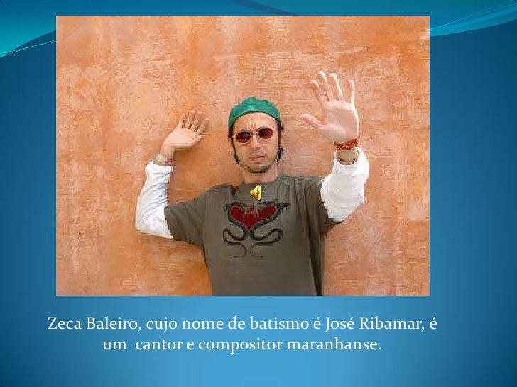 Zeca Baleiro, cujo nome de batismo é José Ribamar, é um  cantor e compositor maranhanse.<br />
