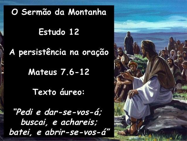 """O Sermão da Montanha Estudo 12 A persistência na oração Mateus 7.6-12 Texto áureo: """"Pedi e dar-se-vos-á; buscai, e acharei..."""