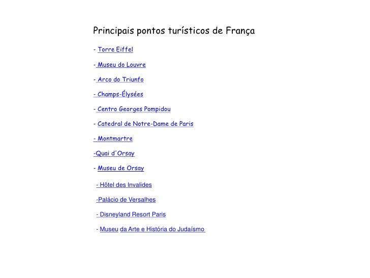 Principais pontos turísticos de França<br />-Torre Eiffel <br />-Museu do Louvre<br />-Arco do Triunfo<br />-Champs-Él...