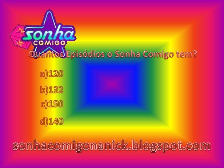 Quantos Episódios o Sonha Comigo tem?<br />a)120<br />b)132<br />c)150<br />d)140<br />sonhacomigonanick.blogspot.com<br />