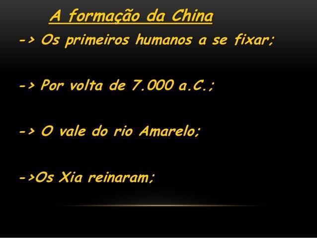 A formação da China-> Os primeiros humanos a se fixar;-> Por volta de 7.000 a.C.;-> O vale do rio Amarelo;->Os Xia reinaram;