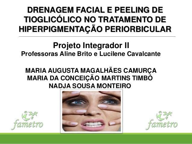 DRENAGEM FACIAL E PEELING DE TIOGLICÓLICO NO TRATAMENTO DE HIPERPIGMENTAÇÃO PERIORBICULAR Projeto Integrador II Professora...