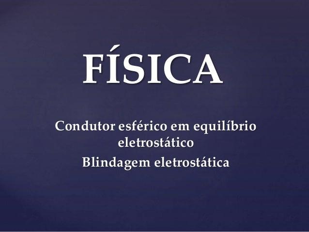 FÍSICA Condutor esférico em equilíbrio eletrostático Blindagem eletrostática