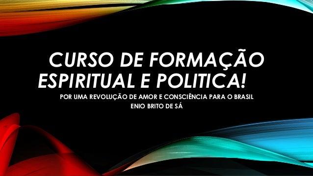 CURSO DE FORMAÇÃO ESPIRITUAL E POLITICA! POR UMA REVOLUÇÃO DE AMOR E CONSCIÊNCIA PARA O BRASIL ENIO BRITO DE SÁ