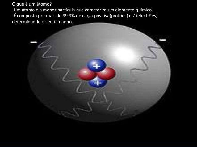O que é um átomo? -Um átomo é a menor partícula que caracteriza um elemento químico. -É composto por mais de 99.9% de carg...