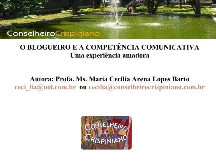 <ul><li>  </li></ul>O BLOGUEIRO E A COMPETÊNCIA COMUNICATIVA Uma experiência amadora  Autora: Profa. Ms. Maria Cecília Ar...