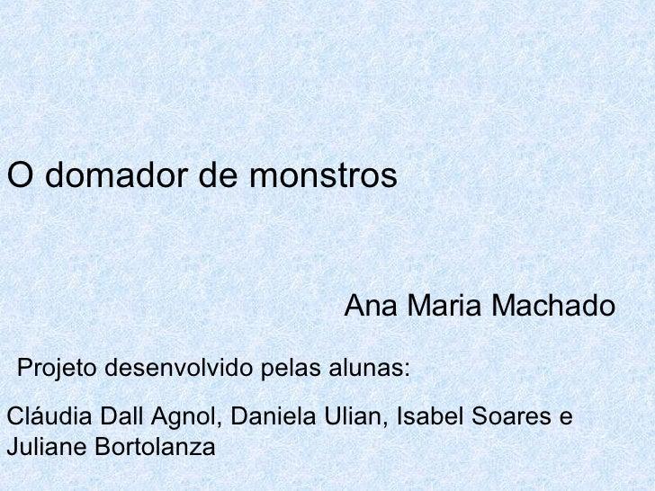 O domador de monstros       Ana Maria Machado Projeto desenvolvido pelas alunas: Cláudia Dall Agnol, Daniela Ulian, Isabel...