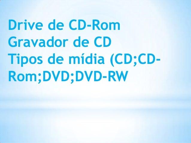 Drive de CD-Rom Gravador de CD Tipos de mídia (CD;CD- Rom;DVD;DVD-RW