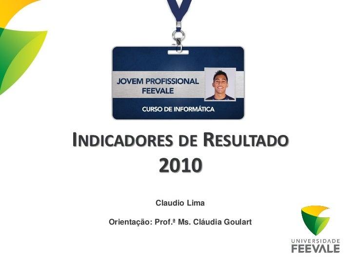 INDICADORES DE RESULTADO         2010                Claudio Lima    Orientação: Prof.ª Ms. Cláudia Goulart
