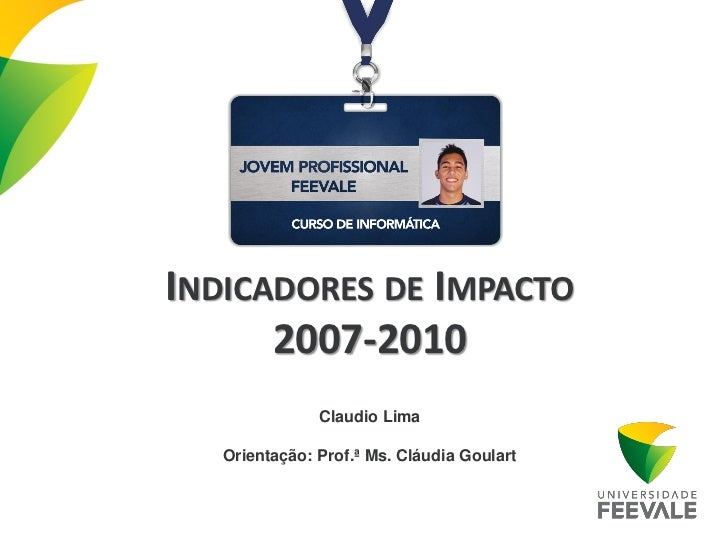 INDICADORES DE IMPACTO      2007-2010               Claudio Lima   Orientação: Prof.ª Ms. Cláudia Goulart