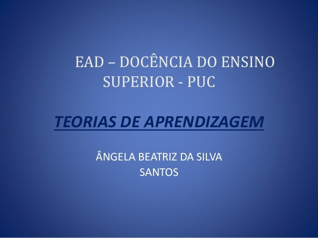 EAD – DOCÊNCIA DO ENSINO SUPERIOR - PUC TEORIAS DE APRENDIZAGEM ÂNGELA BEATRIZ DA SILVA SANTOS