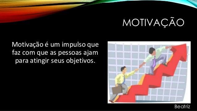 MOTIVAÇÃO Motivação é um impulso que faz com que as pessoas ajam para atingir seus objetivos. Beatriz