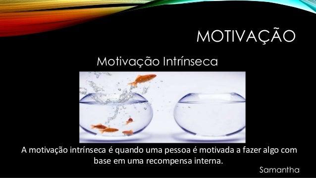 MOTIVAÇÃO Motivação Intrínseca A motivação intrínseca é quando uma pessoa é motivada a fazer algo com base em uma recompen...