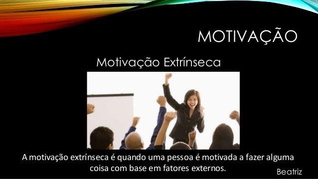 MOTIVAÇÃO Motivação Extrínseca A motivação extrínseca é quando uma pessoa é motivada a fazer alguma coisa com base em fato...